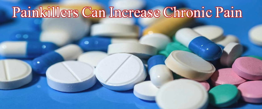 Painkillers Can Sometimes Increase Chronic Pain