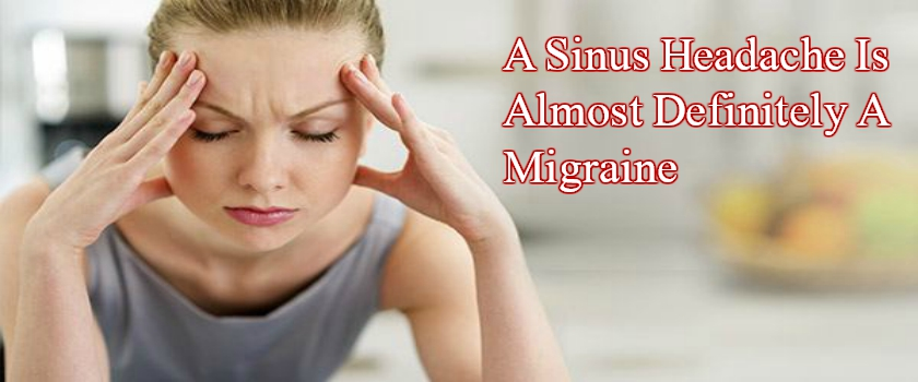 Why Your Sinus Headache Is Almost Definitely A Migraine